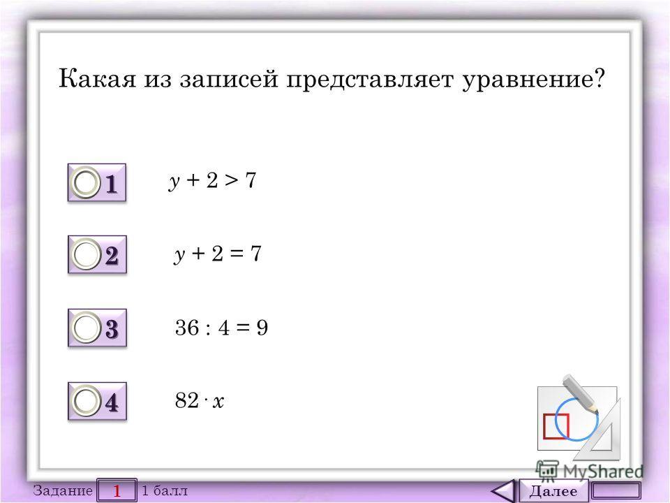 Далее 1 Задание 1 балл 1111 1111 2222 2222 3333 3333 4444 4444 Какая из записей представляет уравнение? y + 2 > 7 y + 2 = 7 36 : 4 = 9 82· х