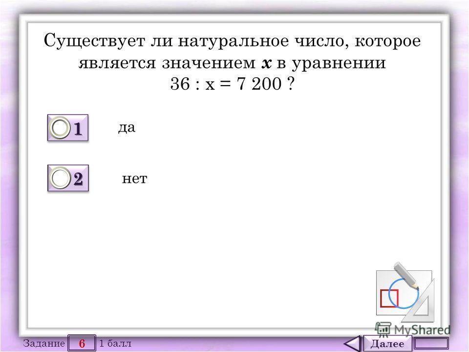 Далее 6 Задание 1 балл 1111 1111 2222 2222 Существует ли натуральное число, которое является значением х в уравнении 36 : х = 7 200 ? да нет
