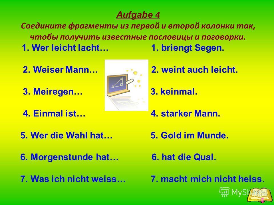 Aufgabe 4 Соедините фрагменты из первой и второй колонки так, чтобы получить известные пословицы и поговорки. 1. Wer leicht lacht… 1. briengt Segen. 2. Weiser Mann… 2. weint auch leicht. 3. Meiregen… 3. keinmal. 4. Einmal ist… 4. starker Mann. 5. Wer