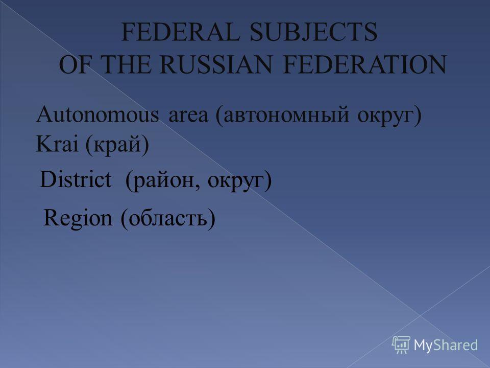 District (район, округ) Region (область) Аutonomous area (автономный округ) Krai (край) FEDERAL SUBJECTS OF THE RUSSIAN FEDERATION