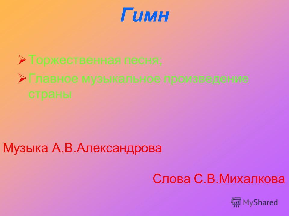 Гимн Торжественная песня; Главное музыкальное произведение страны Музыка А.В.Александрова Слова С.В.Михалкова