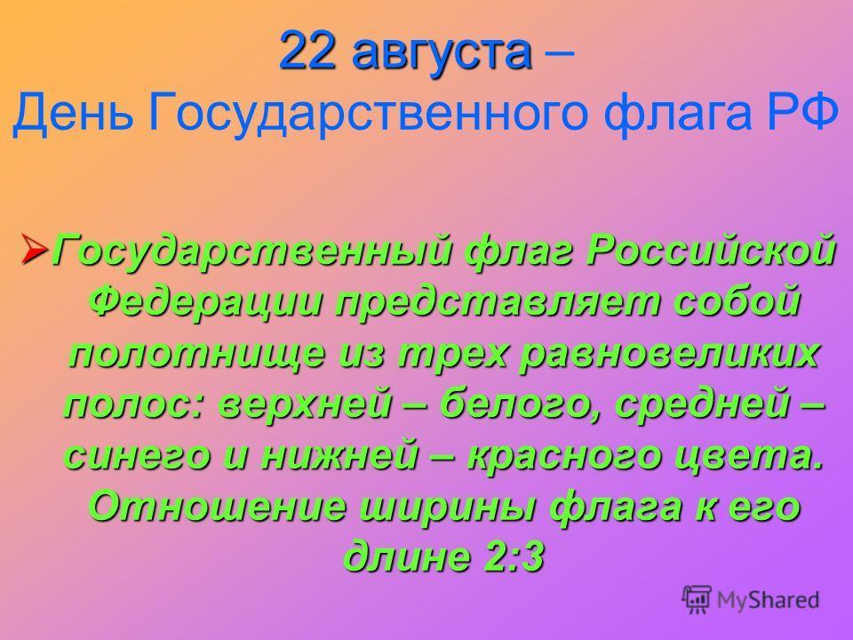 22 августа 22 августа – День Государственного флага РФ Государственный флаг Российской Федерации представляет собой полотнище из трех равновеликих полос: верхней – белого, средней – синего и нижней – красного цвета. Отношение ширины флага к его длине