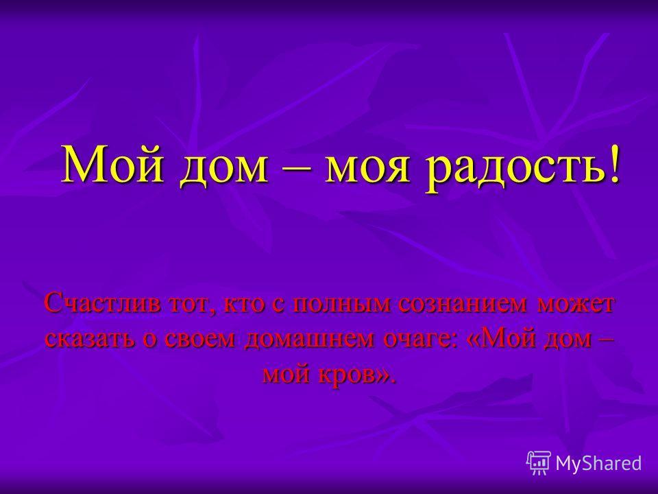 Мой дом – моя радость! Счастлив тот, кто с полным сознанием может сказать о своем домашнем очаге: «Мой дом – мой кров».