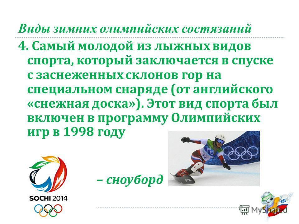 Виды зимних олимпийских состязаний 4. Самый молодой из лыжных видов спорта, который заключается в спуске с заснеженных склонов гор на специальном снаряде ( от английского « снежная доска »). Этот вид спорта был включен в программу Олимпийских игр в 1