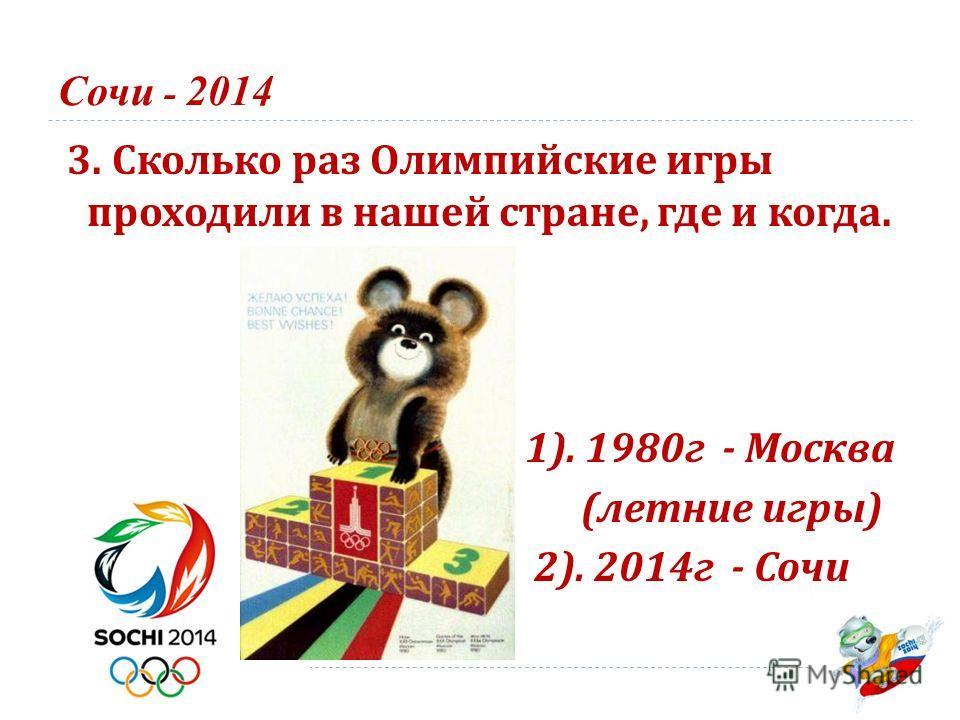 Сочи - 2014 3. Сколько раз Олимпийские игры проходили в нашей стране, где и когда. 1). 1980 г - Москва ( летние игры ) 2). 2014 г - Сочи