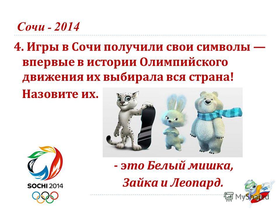Сочи - 2014 4. Игры в Сочи получили свои символы впервые в истории Олимпийского движения их выбирала вся страна ! Назовите их. - это Белый мишка, Зайка и Леопард.