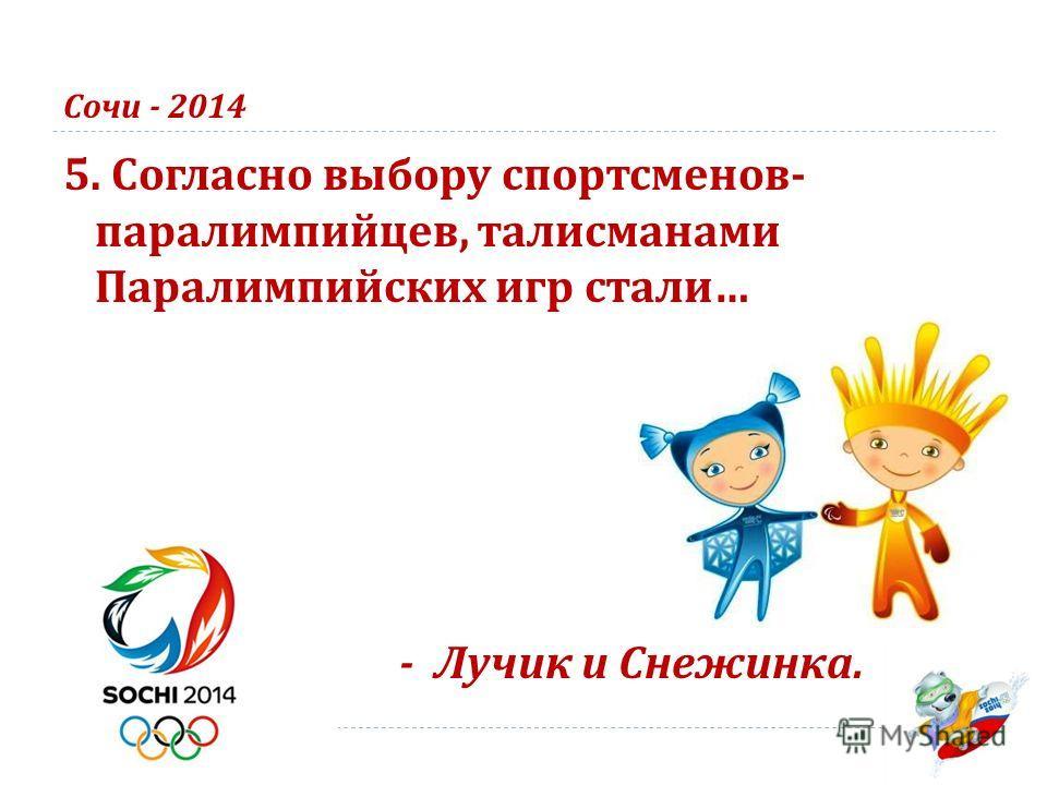 Сочи - 2014 5. Согласно выбору спортсменов - паралимпийцев, талисманами Паралимпийских игр стали … - Лучик и Снежинка.