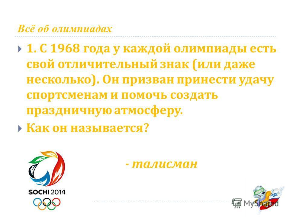 Всё об олимпиадах 1. С 1968 года у каждой олимпиады есть свой отличительный знак ( или даже несколько ). Он призван принести удачу спортсменам и помочь создать праздничную атмосферу. Как он называется ? - талисман