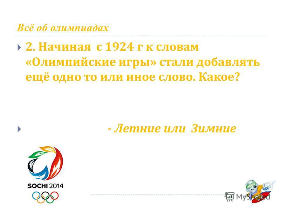 Всё об олимпиадах 2. Начиная с 1924 г к словам « Олимпийские игры » стали добавлять ещё одно то или иное слово. Какое ? - Летние или Зимние