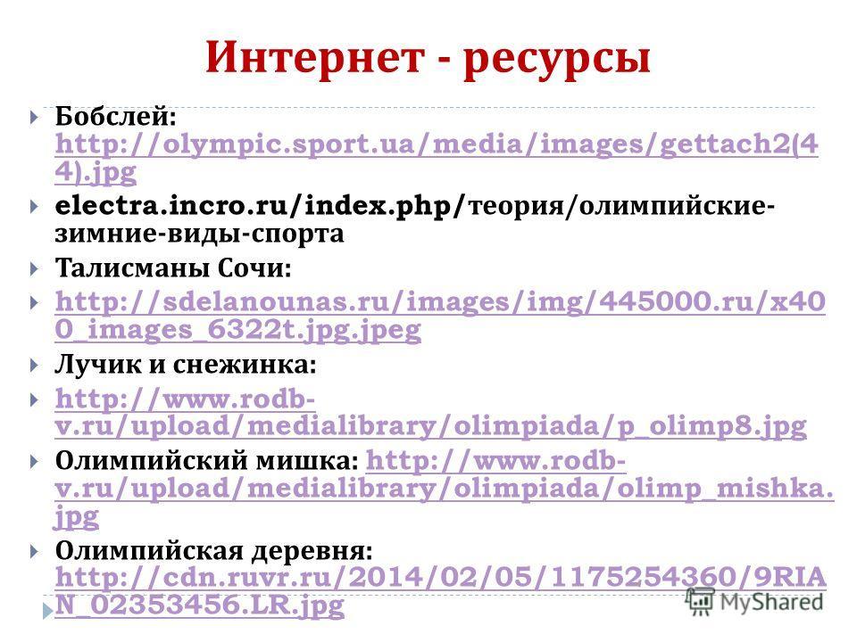Интернет - ресурсы Бобслей : http://olympic.sport.ua/media/images/gettach2(4 4).jpg http://olympic.sport.ua/media/images/gettach2(4 4).jpg electra.incro.ru/index.php/ теория / олимпийские - зимние - виды - спорта Талисманы Сочи : http://sdelanounas.r