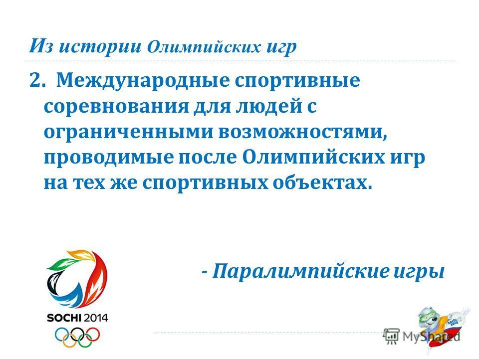 Из истории Олимпийских игр 2. Международные спортивные соревнования для людей с ограниченными возможностями, проводимые после Олимпийских игр на тех же спортивных объектах. - Паралимпийские игры