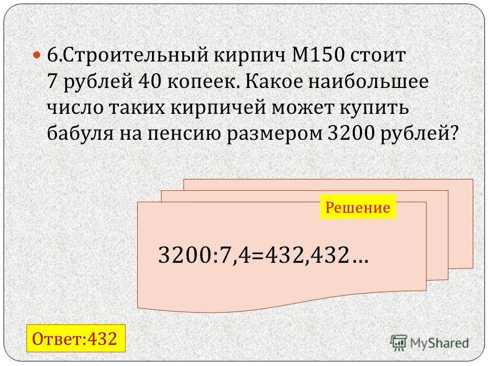 6. Строительный кирпич М 150 стоит 7 рублей 40 копеек. Какое наибольшее число таких кирпичей может купить бабуля на пенсию размером 3200 рублей ? Ответ :432 Решение 3200:7,4=432,432…