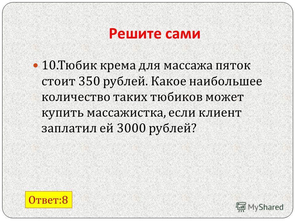 Решите сами 10. Тюбик крема для массажа пяток стоит 350 рублей. Какое наибольшее количество таких тюбиков может купить массажистка, если клиент заплатил ей 3000 рублей ? Ответ :8