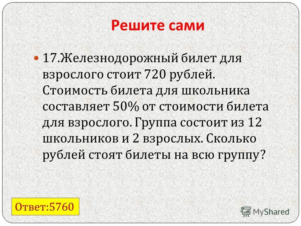 Решите сами 17. Железнодорожный билет для взрослого стоит 720 рублей. Стоимость билета для школьника составляет 50% от стоимости билета для взрослого. Группа состоит из 12 школьников и 2 взрослых. Сколько рублей стоят билеты на всю группу ? Ответ :57