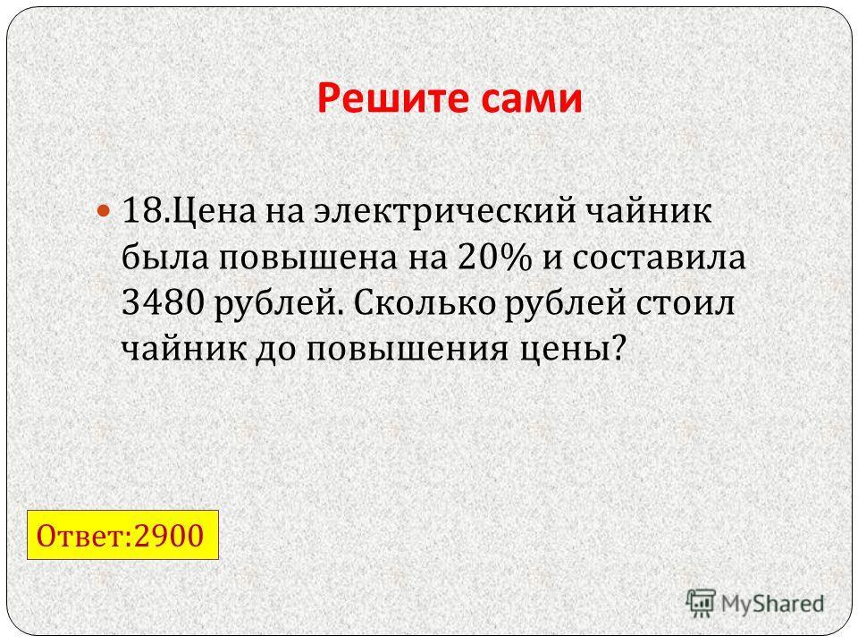 Решите сами 18. Цена на электрический чайник была повышена на 20% и составила 3480 рублей. Сколько рублей стоил чайник до повышения цены ? Ответ :2900