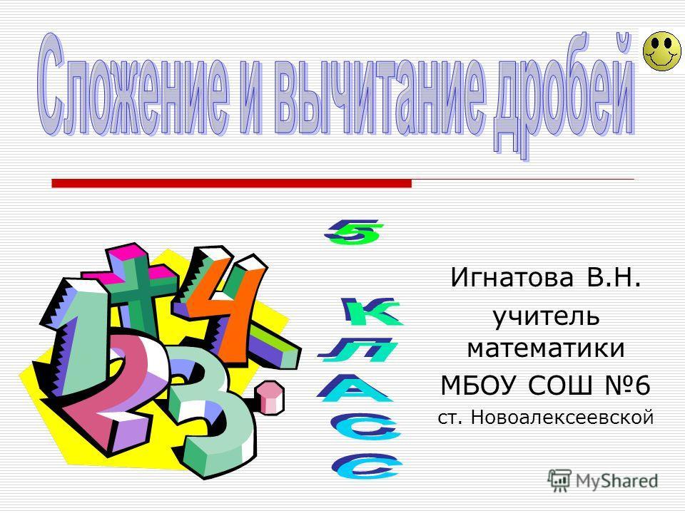 Игнатова В.Н. учитель математики МБОУ СОШ 6 ст. Новоалексеевской