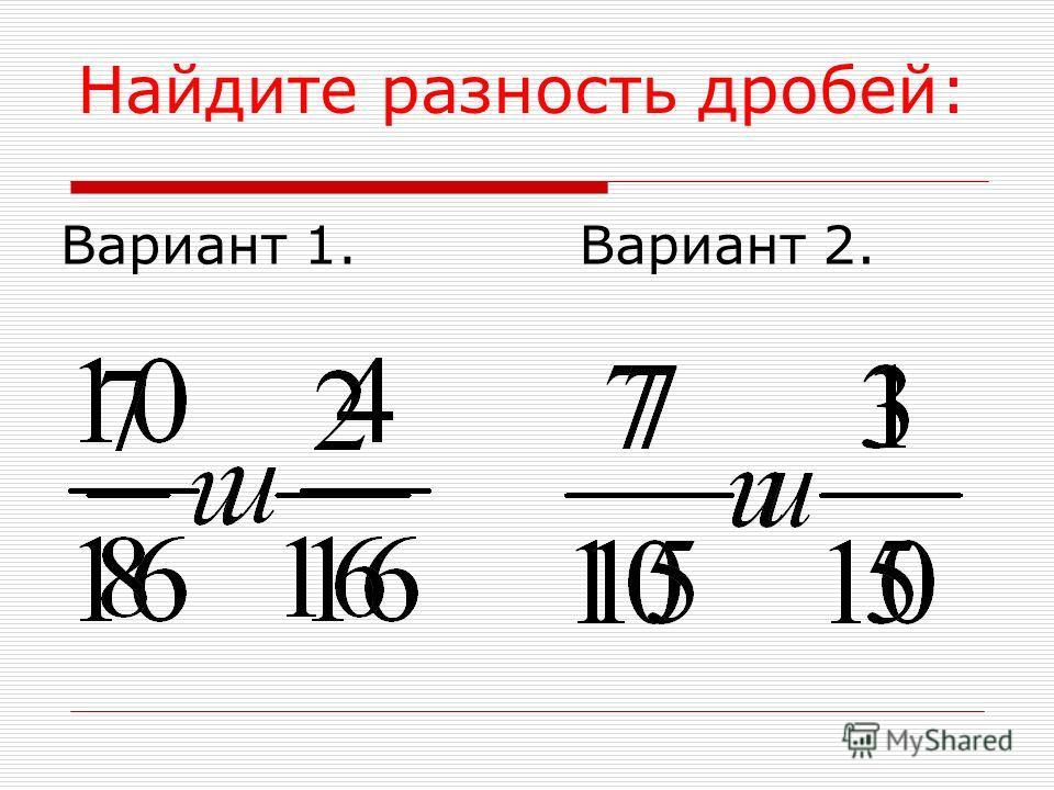 Найдите разность дробей: Вариант 1. Вариант 2.