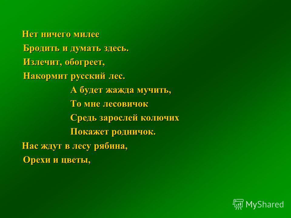 Нет ничего милее Нет ничего милее Бродить и думать здесь. Излечит, обогреет, Накормит русский лес. А будет жажда мучить, То мне лесовичок Средь зарослей колючих Покажет родничок. Нас ждут в лесу рябина, Нас ждут в лесу рябина, Орехи и цветы,