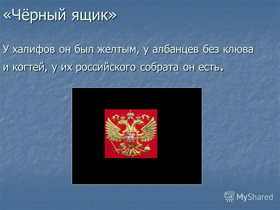 «Чёрный ящик» У халифов он был желтым, у албанцев без клюва и когтей, у их российского собрата он есть.