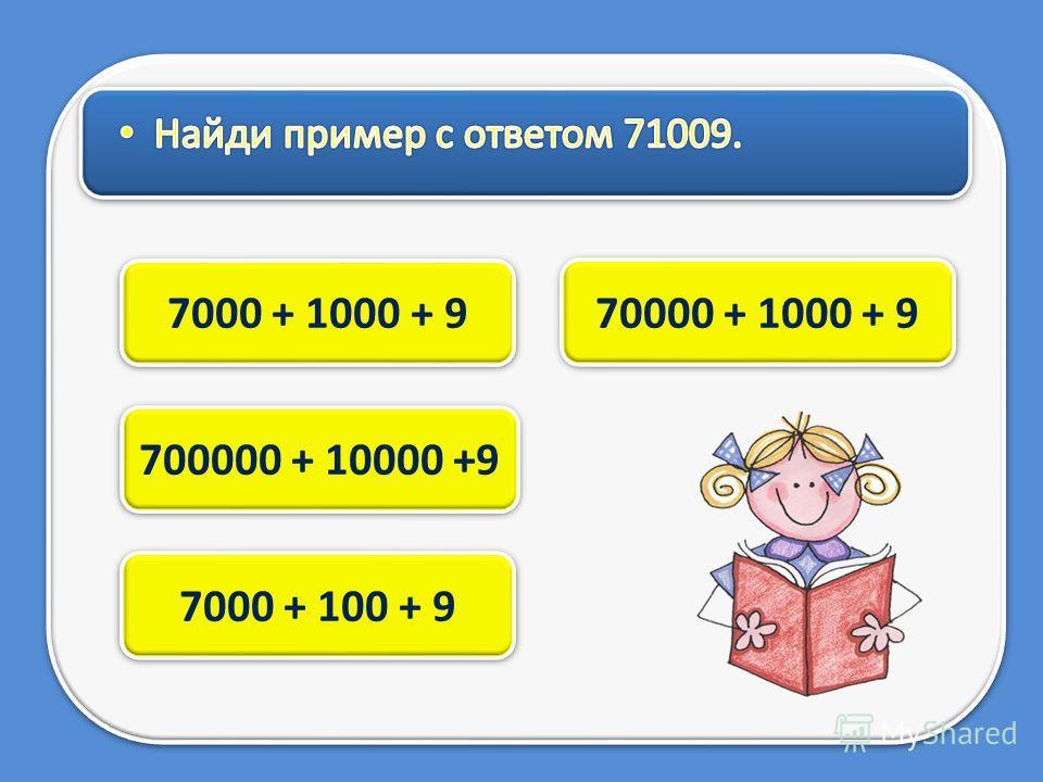 70000 + 1000 + 9 7000 + 1000 + 9 700000 + 10000 +9 7000 + 100 + 9