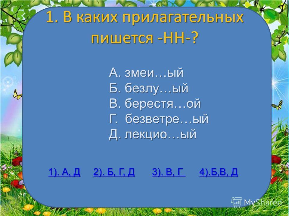 1. В каких прилагательных пишется -НН-? А. змеи…ый Б. безлу…ый В. берестя…ой Г. безветрие…ый Д. лекции…ый 1). А, Д 1). А, Д 2). Б, Г, Д 2). Б, Г, Д 3). В, Г 3). В, Г 4).Б,В, Д 4).Б,В, Д