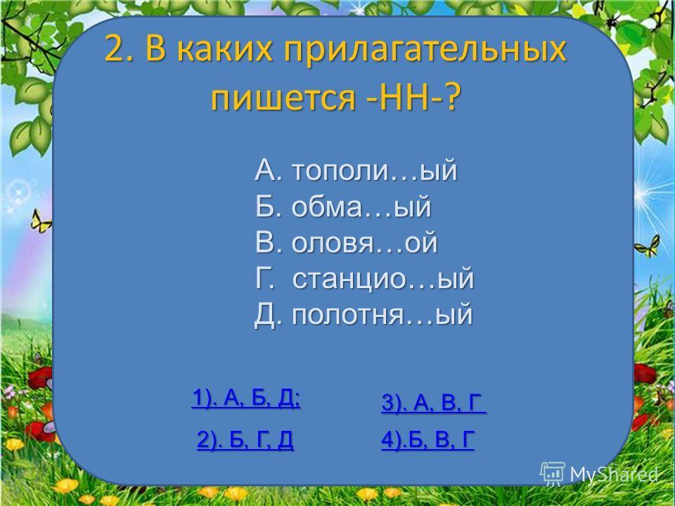 2. В каких прилагательных пишется -НН-? А. тополи…ый Б. обама…ый В. оловя…ой Г. станцию…ый Д. полотна…ый 1). А, Б, Д; 1). А, Б, Д; 2). Б, Г, Д 2). Б, Г, Д 3). А, В, Г 3). А, В, Г 4).Б, В, Г 4).Б, В, Г
