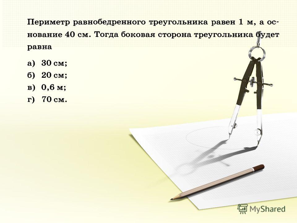 10. В равнобедренном треугольнике ABC боковая сторона АВ в два раза больше его основания АС, а периметр равен 30 см. Найдите основание АС.