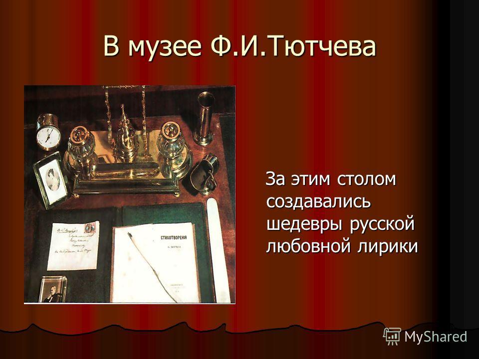 За этим столом создавались шедевры русской любовной лирики За этим столом создавались шедевры русской любовной лирики