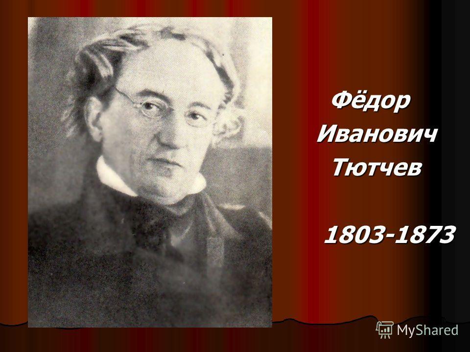 Фёдор Фёдор Иванович Иванович Тютчев Тютчев 1803-1873 1803-1873