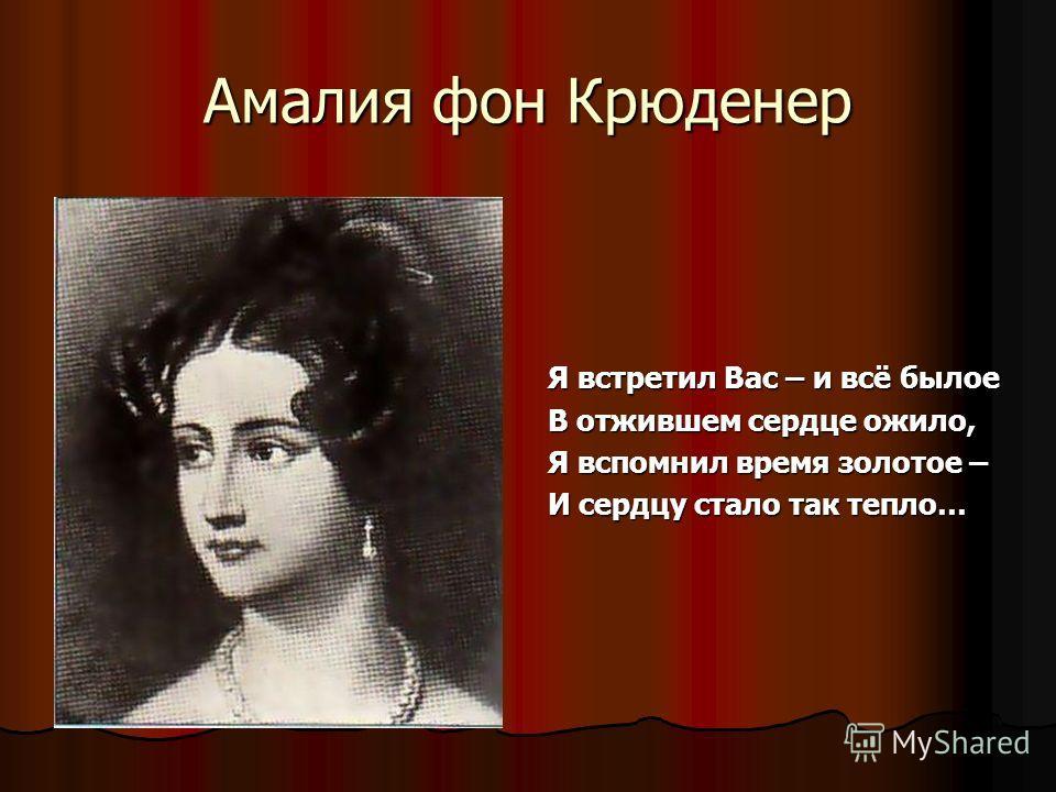 Амалия фон Крюденер Я встретил Вас – и всё былое В отжившем сердце ожило, Я вспомнил время золотое – И сердцу стало так тепло…