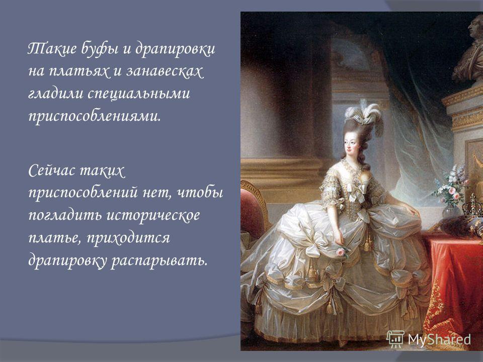 Такие буфы и драпировки на платьях и занавесках гладили специальными приспособлениями. Сейчас таких приспособлений нет, чтобы погладить историческое платье, приходится драпировку распарывать.