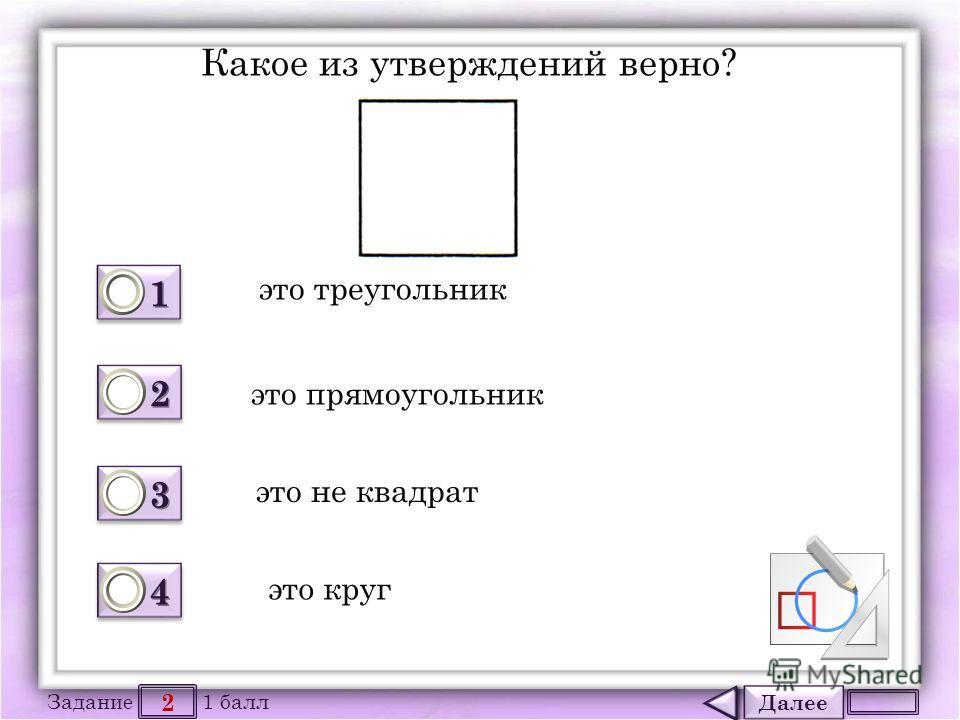 Далее 2 Задание 1 балл 1111 1111 2222 2222 3333 3333 4444 4444 Какое из утверждений верно? это треугольник это прямоугольник это не квадрат это круг