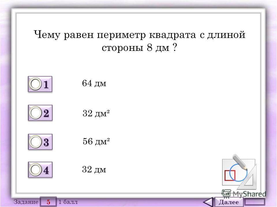 Далее 5 Задание 1 балл 1111 1111 2222 2222 3333 3333 4444 4444 Чему равен периметр квадрата с длиной стороны 8 дм ? 64 дм 32 дм² 56 дм² 32 дм