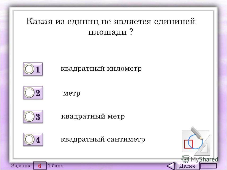 Далее 6 Задание 1 балл 1111 1111 2222 2222 3333 3333 4444 4444 Какая из единиц не является единицей площади ? квадратный километр метр квадратный метр квадратный сантиметр