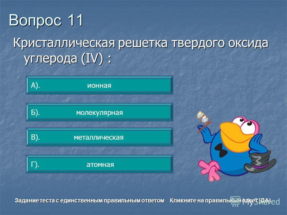 Вопрос 11 Б). молекулярная А). ионная Г). атомная В). металлическая Задание теста с единственным правильным ответом Кликните на правильный ответ (ДА). Кристаллическая решетка твердого оксида углерода (IV) :