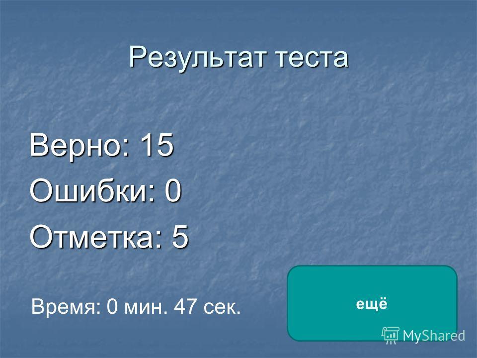 Результат теста Верно: 15 Ошибки: 0 Отметка: 5 Время: 0 мин. 47 сек. ещё