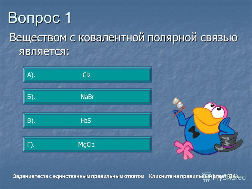 Вопрос 1 В). H 2 S А). Сl 2 Б). NaBr Г). MgCl 2 Задание теста с единственным правильным ответом Кликните на правильный ответ (ДА). Веществом с ковалентной полярной связью является: