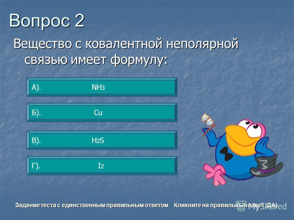 Вопрос 2 Г). I 2 А). NH 3 Б). Сu В). H 2 S Задание теста с единственным правильным ответом Кликните на правильный ответ (ДА). Вещество с ковалентной неполярной связью имеет формулу: