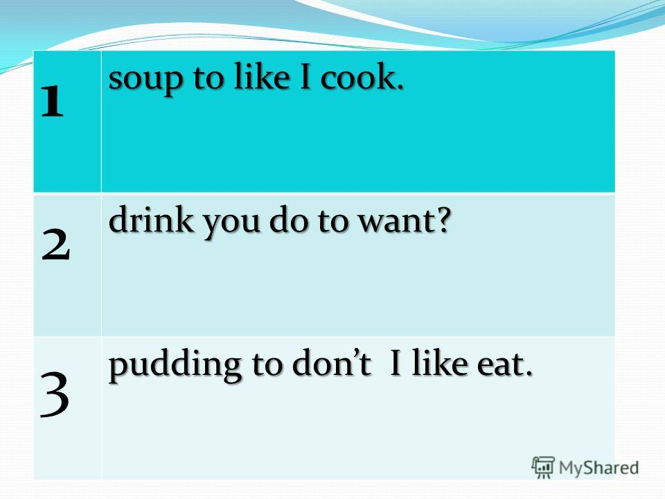 1 soup to like I cook. 2 drink you do to want? 3 pudding to dont I like eat.