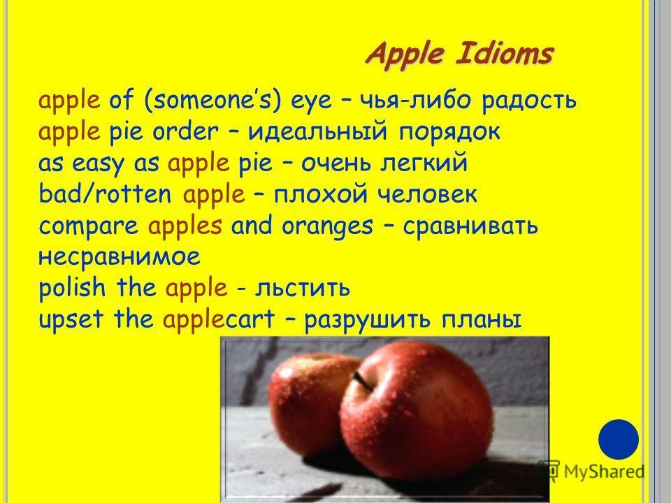 Apple Idioms apple of (someones) eye – чья-либо радость apple pie order – идеальный порядок as easy as apple pie – очень легкий bad/rotten apple – плохой человек compare apples and oranges – сравнивать несравнимое polish the apple - льстить upset the