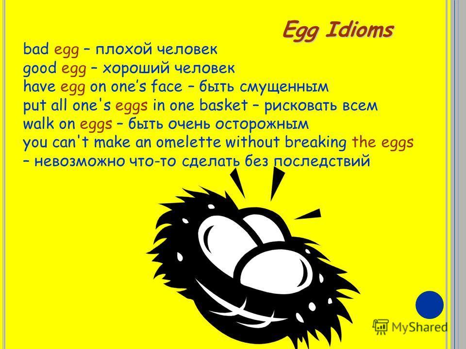 Egg Idioms bad egg – плохой человек good egg – хороший человек have egg on ones face – быть смущенным put all one's eggs in one basket – рисковать всем walk on eggs – быть очень осторожным you can't make an omelette without breaking the eggs – невозм