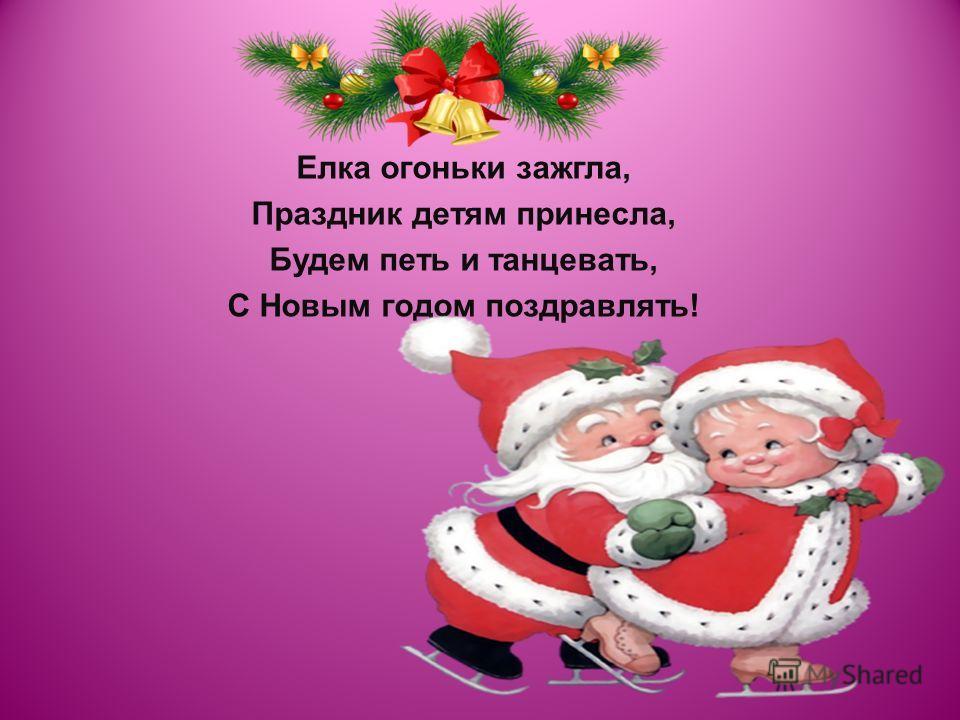 Елка огоньки зажгла, Праздник детям принесла, Будем петь и танцевать, С Новым годом поздравлять!