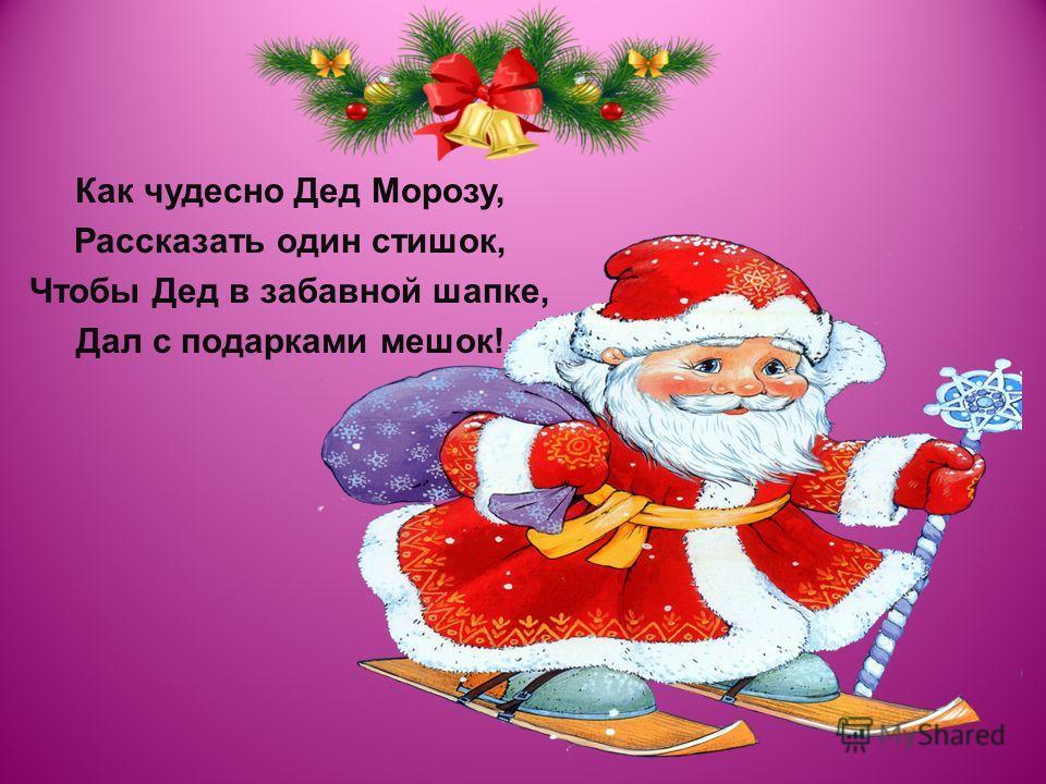 Как чудесно Дед Морозу, Рассказать один стишок, Чтобы Дед в забавной шапке, Дал с подарками мешок!