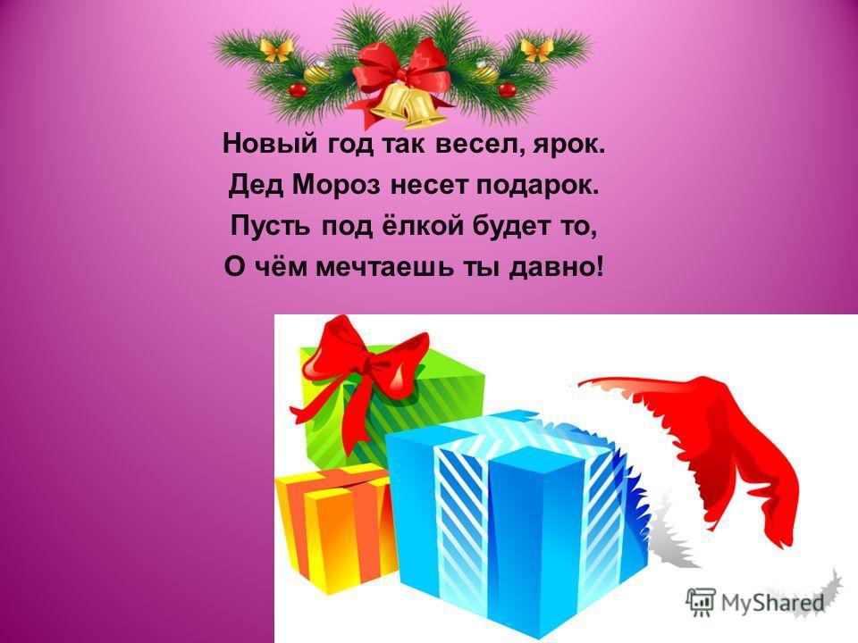 Новый год так весел, ярок. Дед Мороз несет подарок. Пусть под ёлкой будет то, О чём мечтаешь ты давно!