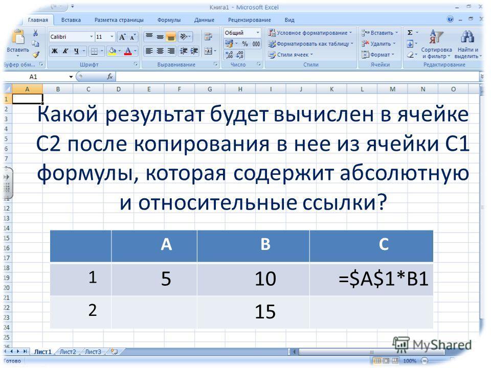 Какой результат будет вычислен в ячейке С2 после копирования в нее из ячейки С1 формулы, которая содержит абсолютную и относительные ссылки? АВС 1 510=$А$1*В1 2 15