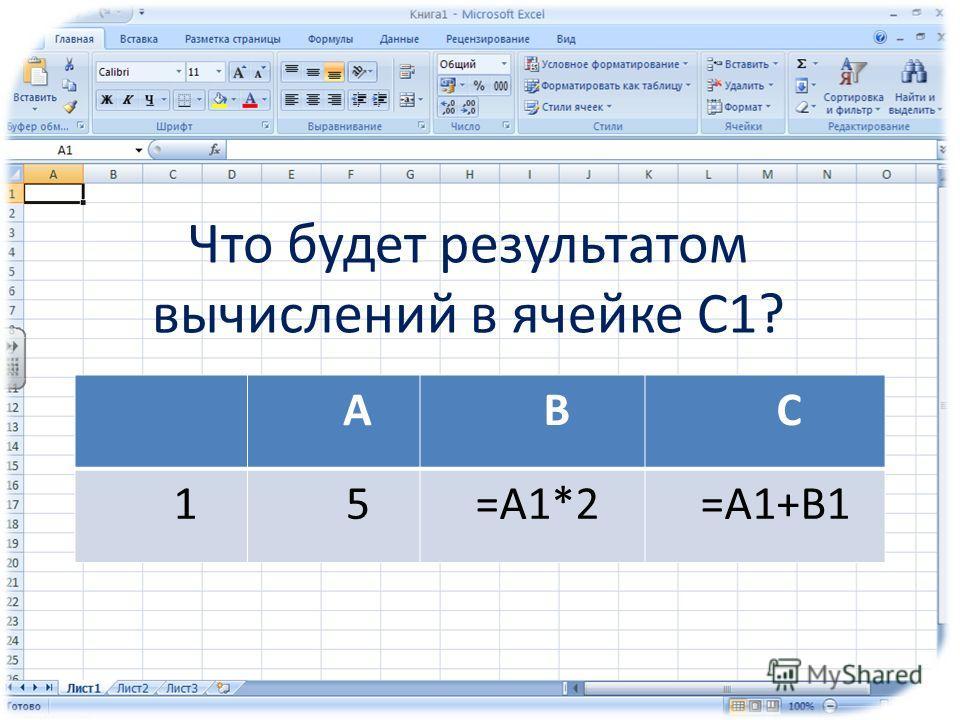 Что будет результатом вычислений в ячейке С1? АВС 15=А1*2=А1+В1
