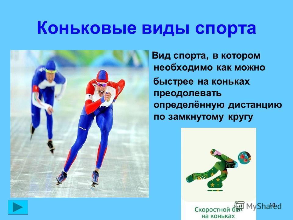18 Коньковые виды спорта Вид спорта, в котором необходимо как можно быстрее на коньках преодолевать определённую дистанцию по замкнутому кругу
