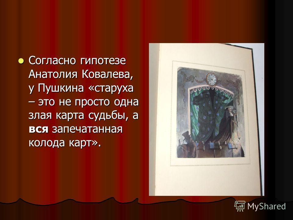 Согласно гипотезе Анатолия Ковалева, у Пушкина «старуха – это не просто одна злая карта судьбы, а вся запечатанная колода карт». Согласно гипотезе Анатолия Ковалева, у Пушкина «старуха – это не просто одна злая карта судьбы, а вся запечатанная колода