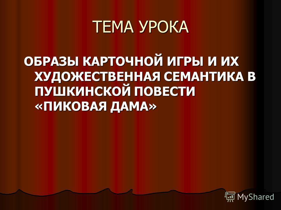 ТЕМА УРОКА ОБРАЗЫ КАРТОЧНОЙ ИГРЫ И ИХ ХУДОЖЕСТВЕННАЯ СЕМАНТИКА В ПУШКИНСКОЙ ПОВЕСТИ «ПИКОВАЯ ДАМА»