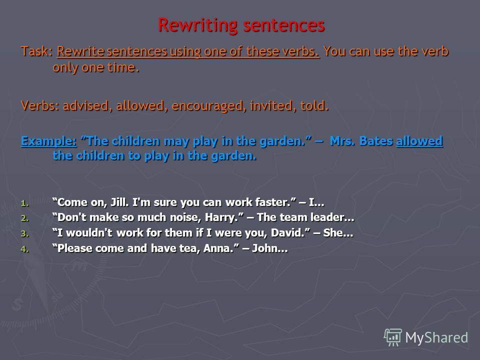 Rewriting sentences Task: Rewrite sentences using this structure: verb + object + (to) Infinitive. Example: I really think you you should apply for a new job, John. He encouraged John to apply for new job. 1. Will you lend me 20, Mary? - She asked...